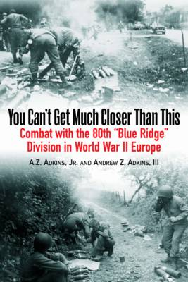 """You Can't Get Much Closer Than This: Combat with the 80th """"Blue Ridge"""" Division in World War II Europe (Paperback)"""