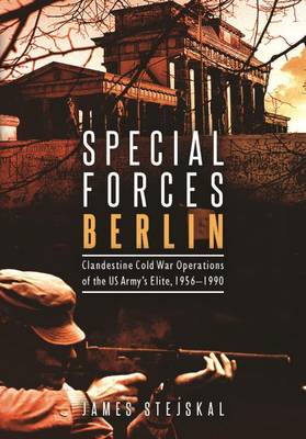 Special Forces Berlin: Clandestine Cold War Operations of the Us Army's Elite, 1956-1990 (Hardback)