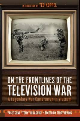 On the Frontlines of the Television War: A Legendary War Cameraman in Vietnam (Hardback)