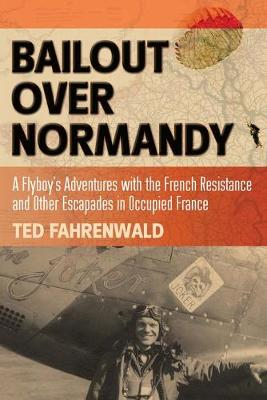 Bailout Over Normandy: A Flyboy's Adventures with the French Resistance and Other Escapades in Occupied France (Paperback)