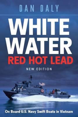 White Water Red Hot Lead: On Board U.S. Navy Swift Boats in Vietnam (Hardback)