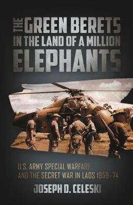 The Green Berets in the Land of a Million Elephants: U.S. Army Special Warfare and the Secret War in Laos 1959-74 (Hardback)