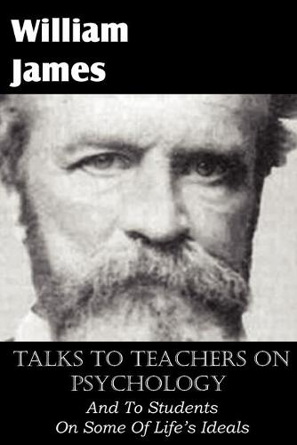 Talks to Teachers on Psychology, and to Students on Some of Life's Ideals (Paperback)