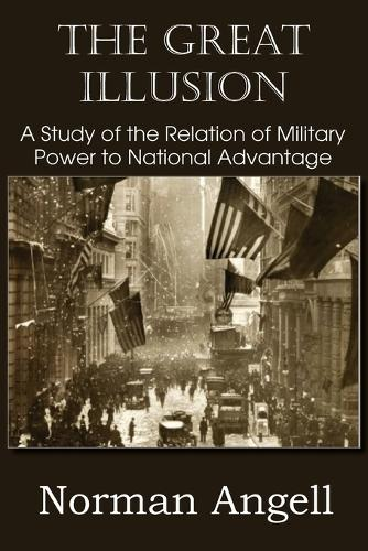 The Great Illusion a Study of the Relation of Military Power to National Advantage (Paperback)