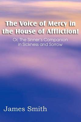 The Voice of Mercy in the House of Affliction! Or, the Sinner's Companion in Sickness and Sorrow (Paperback)