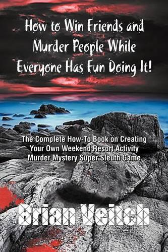 How to Win Friends and Murder People While Everyone Has Fun Doing It! the Complete How-To Book on Creating Your Own Weekend Resort Activity Murder Mys (Paperback)