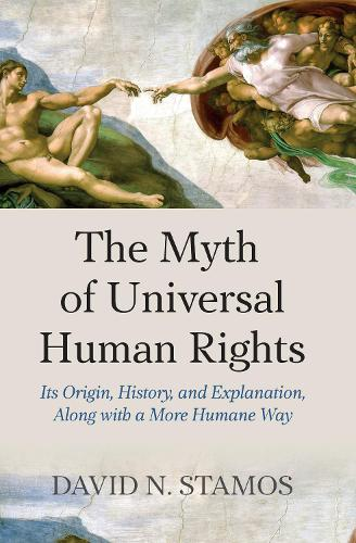 Myth of Universal Human Rights: Its Origin, History, and Explanation, Along with a More Humane Way (Hardback)