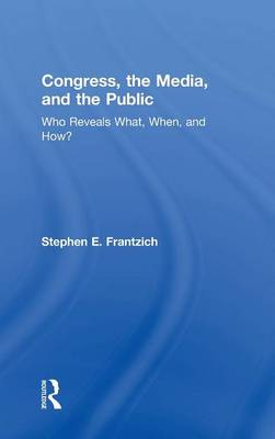 Congress, the Media, and the Public: Who Reveals What, When, and How? (Hardback)