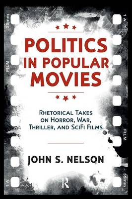 Politics in Popular Movies: Rhetorical Takes on Horror, War, Thriller, and Sci-Fi Films - Media and Power (Paperback)