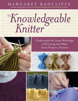 The Knowledgeable Knitter: Understand the Inner Workings of Knitting and Make Every Project a Success (Paperback)