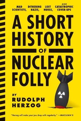 A Short History Of Nuclear Folly: Mad Scientists, Dithering Nazis, Lost Nukes, and Catastrophic Cover-Ups (Paperback)