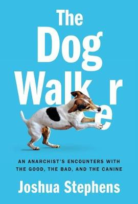 The Dog Walker: An Anarchist's Encounters With the Good, the Bad, and the Canine (Hardback)