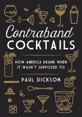 Contraband Cocktails: From Prohibition to Mixology in 48 Recipes (Hardback)