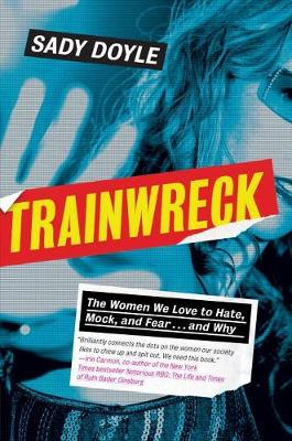 Trainwreck: The Women We Love to Hate, Mock, and Fear, and Why (Hardback)