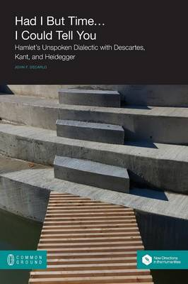 Had I But Time... I Could Tell You: Hamlet's Unspoken Dialectic with Descartes, Kant, and Heidegger - New Directions in the Humanities (Paperback)
