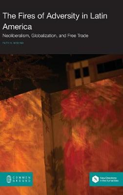 The Fires of Adversity in Latin America: Neoliberalism, Globalization, and Free Trade (Hardback)