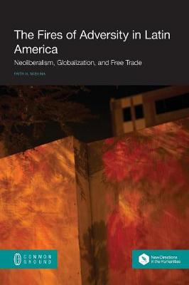 The Fires of Adversity in Latin America: Neoliberalism, Globalization, and Free Trade (Paperback)
