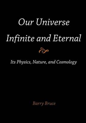 Our Universe-Infinite and Eternal: Its Physics, Nature, and Cosmology (Paperback)