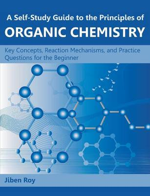 A Self-Study Guide to the Principles of Organic Chemistry: Key Concepts, Reaction Mechanisms, and Practice Questions for the Beginner (Paperback)