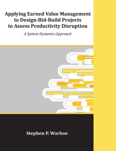 Applying Earned Value Management to Design-Bid-Build Projects to Assess Productivity Disruption: A System Dynamics Approach (Paperback)