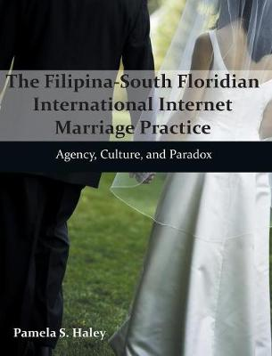 The Filipina-South Floridian International Internet Marriage Practice: Agency, Culture, and Paradox (Hardback)