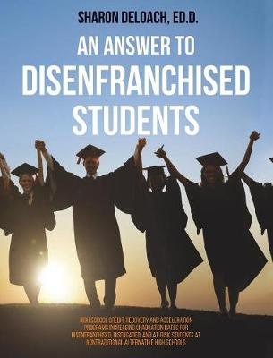Answer to Disenfranchised Students: High School Credit-Recovery and Acceleration Programs Increasing Graduation Rates for Disenfranchised, Disengaged, (Hardback)