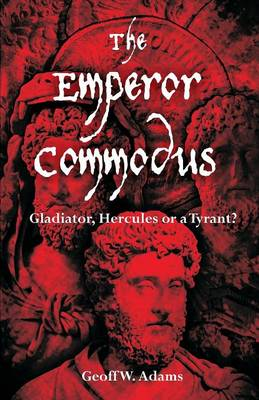 The Emperor Commodus: Gladiator, Hercules or a Tyrant? (Paperback)