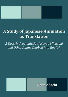 A Study of Japanese Animation as Translation: A Descriptive Analysis of Hayao Miyazaki and Other Anime Dubbed Into English (Paperback)