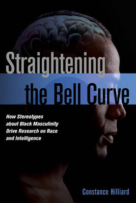 Straightening the Bell Curve: How Stereotypes About Black Masculinity Drive Research on Race and Intelligence (Hardback)