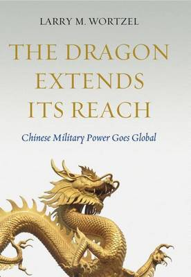 The Dragon Extends its Reach: Chinese Military Power Goes Global (Hardback)