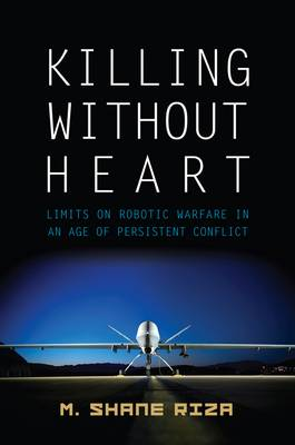 Killing without Heart: Limits on Robotic Warfare in an Age of Persistent Conflict (Hardback)