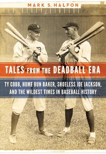 Tales from the Deadball Era: Ty Cobb, Home Run Baker, Shoeless Joe Jackson, and the Wildest Times in Baseball History (Hardback)