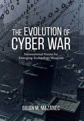 Evolution of Cyber War: International Norms for Emerging-Technology Weapons (Hardback)