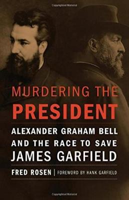 Murdering the President: Alexander Graham Bell and the Race to Save James Garfield (Hardback)