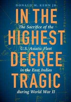 In the Highest Degree Tragic: The Sacrifice of the U.S. Asiatic Fleet in the East Indies During World War II (Hardback)