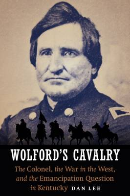 Wolford's Cavalry: The Colonel, the War in the West, and the Emancipation Question in Kentucky (Hardback)