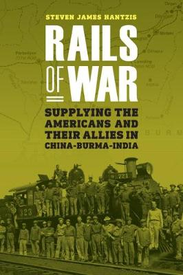 Rails of War: Supplying the Americans and Their Allies in China-Burma-India (Hardback)