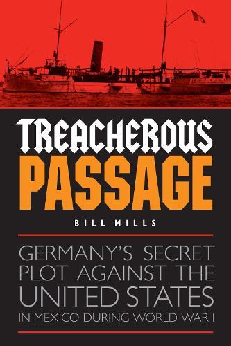 Treacherous Passage: Germany's Secret Plot against the United States in Mexico during World War I (Hardback)