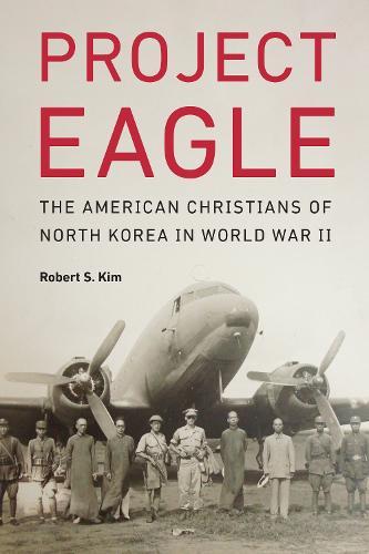 Project Eagle: The American Christians of North Korea in World War II (Hardback)