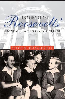 Upstairs at the Roosevelts: Growing Up with Franklin and Eleanor (Hardback)