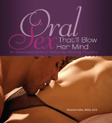 Oral Sex That'll Blow Her Mind: An Illustrated Guide to Giving Her Amazing Orgasms (Paperback)