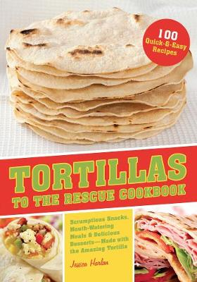 Tortillas to the Rescue: Scrumptious Snacks, Mouth-Watering Meals and Delicious Desserts--All Made with the Amazing Tortilla (Paperback)
