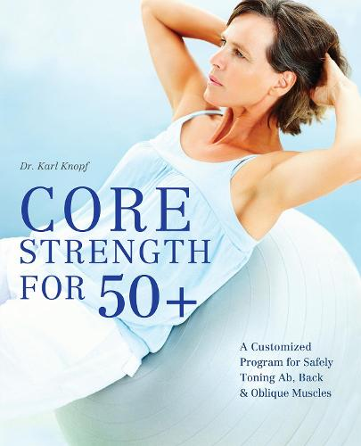Core Strength for 50+: A Customized Program for Safely Toning Ab, Back, and Oblique Muscles (Paperback)