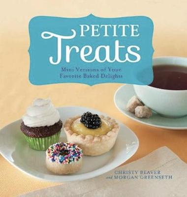 Petite Treats: Adorably Delicious Versions of All Your Favorites from Scones, Donuts, and Cupcakes to Brownies, Cakes, and Pies (Paperback)