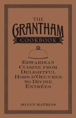 The Grantham Cookbook: Edwardian Cuisine from Delightful Hors d'Oeuvres to Divine Entrees (Hardback)