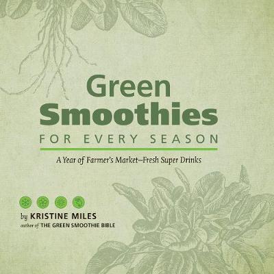 Green Smoothies for Every Season: A Year of Farmers MarketFresh Super Drinks (Hardback)