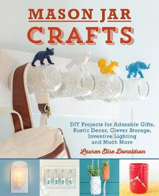 Mason Jar Crafts: DIY Projects for Adorable and Rustic Decor, Storage, Lighting, Gifts and Much More (Paperback)