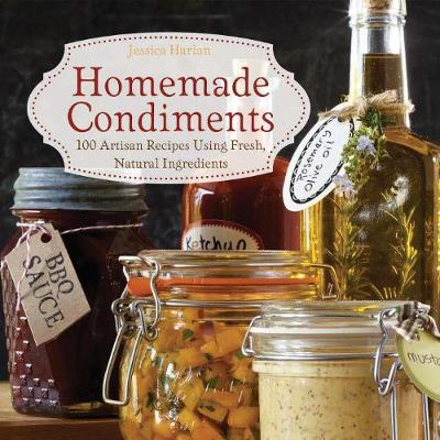 Homemade Condiments: Artisan Recipes Using Fresh, Natural Ingredients (Hardback)