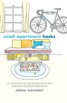 Small Apartment Hacks: 101 Ingenious DIY Solutions for Living, Organizing, and Entertaining (Hardback)