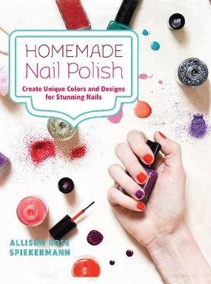 Homemade Nail Polish: Create Unique Colors and Designs For Eye-Catching Nails (Hardback)